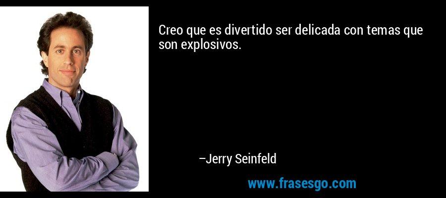 Creo que es divertido ser delicada con temas que son explosivos. – Jerry Seinfeld