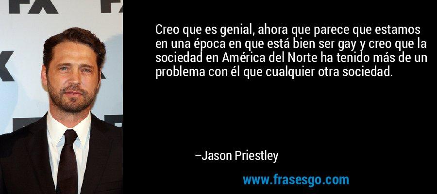 Creo que es genial, ahora que parece que estamos en una época en que está bien ser gay y creo que la sociedad en América del Norte ha tenido más de un problema con él que cualquier otra sociedad. – Jason Priestley