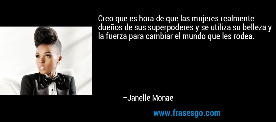 Creo que es hora de que las mujeres realmente dueños de sus superpoderes y se utiliza su belleza y la fuerza para cambiar el mundo que les rodea. – Janelle Monae
