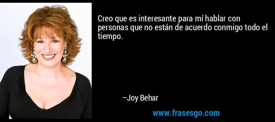 Creo que es interesante para mí hablar con personas que no están de acuerdo conmigo todo el tiempo. – Joy Behar