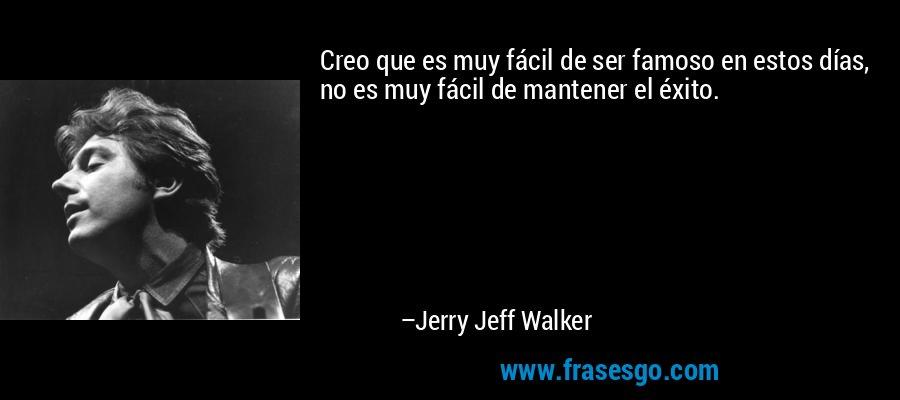 Creo que es muy fácil de ser famoso en estos días, no es muy fácil de mantener el éxito. – Jerry Jeff Walker