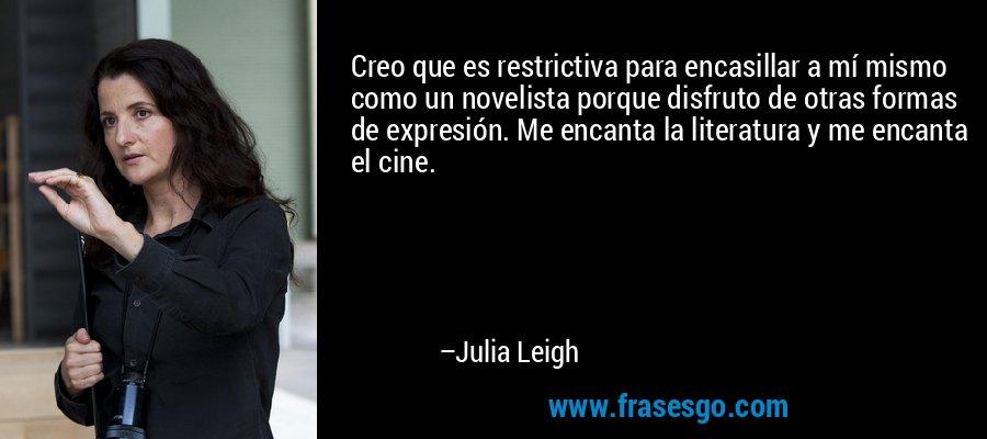 Creo que es restrictiva para encasillar a mí mismo como un novelista porque disfruto de otras formas de expresión. Me encanta la literatura y me encanta el cine. – Julia Leigh