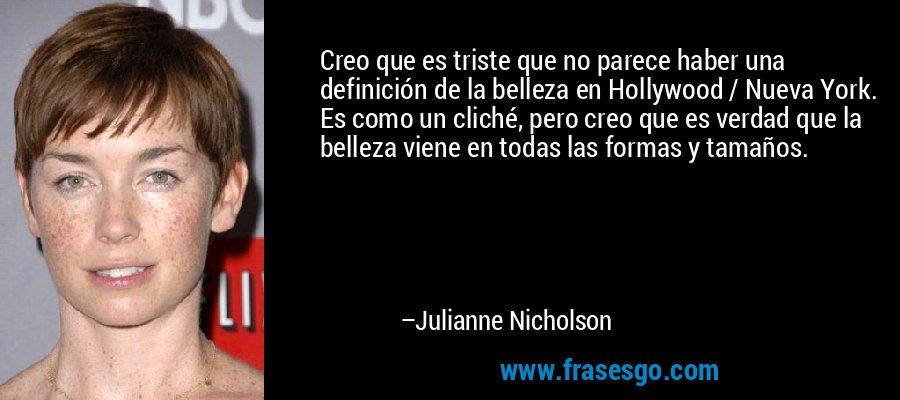 Creo que es triste que no parece haber una definición de la belleza en Hollywood / Nueva York. Es como un cliché, pero creo que es verdad que la belleza viene en todas las formas y tamaños. – Julianne Nicholson