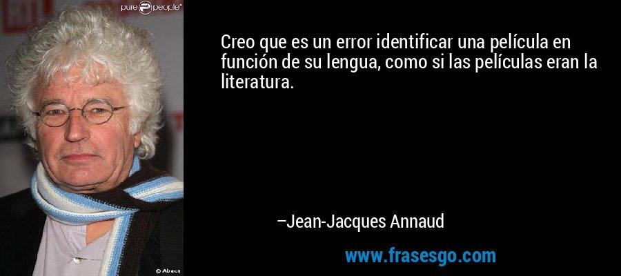 Creo que es un error identificar una película en función de su lengua, como si las películas eran la literatura. – Jean-Jacques Annaud