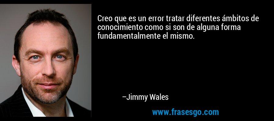 Creo que es un error tratar diferentes ámbitos de conocimiento como si son de alguna forma fundamentalmente el mismo. – Jimmy Wales