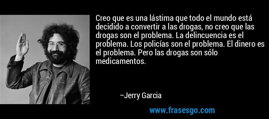 Creo que es una lástima que todo el mundo está decidido a convertir a las drogas, no creo que las drogas son el problema. La delincuencia es el problema. Los policías son el problema. El dinero es el problema. Pero las drogas son sólo medicamentos. – Jerry Garcia
