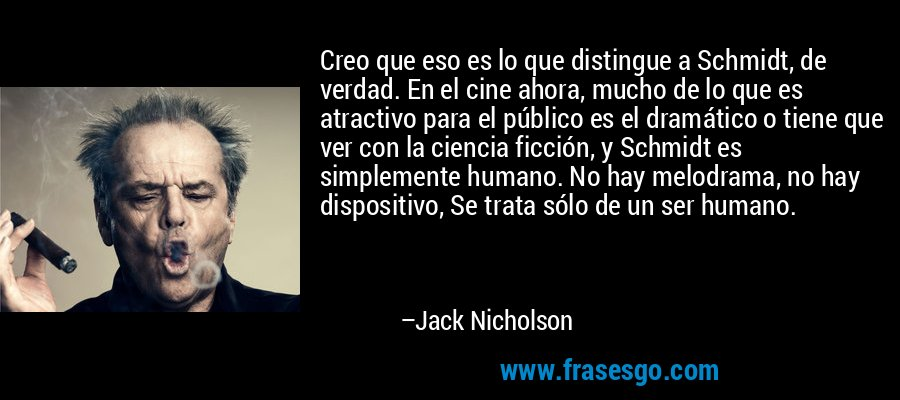 Creo que eso es lo que distingue a Schmidt, de verdad. En el cine ahora, mucho de lo que es atractivo para el público es el dramático o tiene que ver con la ciencia ficción, y Schmidt es simplemente humano. No hay melodrama, no hay dispositivo, Se trata sólo de un ser humano. – Jack Nicholson
