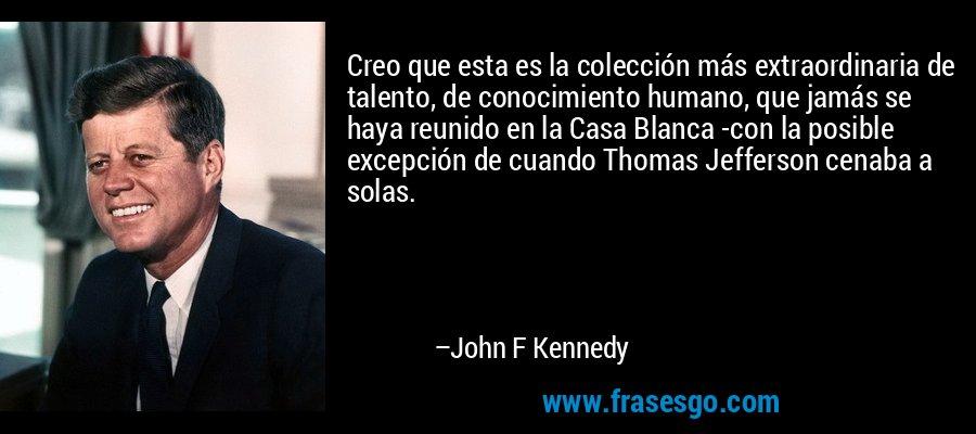 Creo que esta es la colección más extraordinaria de talento, de conocimiento humano, que jamás se haya reunido en la Casa Blanca -con la posible excepción de cuando Thomas Jefferson cenaba a solas. – John F Kennedy
