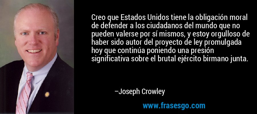Creo que Estados Unidos tiene la obligación moral de defender a los ciudadanos del mundo que no pueden valerse por sí mismos, y estoy orgulloso de haber sido autor del proyecto de ley promulgada hoy que continúa poniendo una presión significativa sobre el brutal ejército birmano junta. – Joseph Crowley