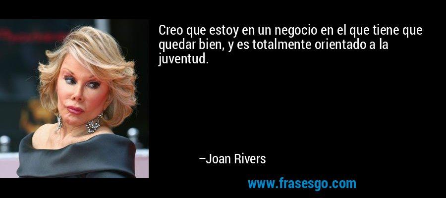 Creo que estoy en un negocio en el que tiene que quedar bien, y es totalmente orientado a la juventud. – Joan Rivers
