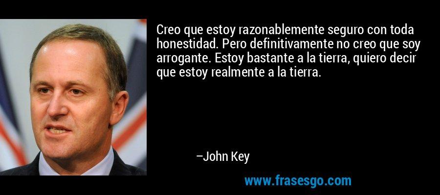 Creo que estoy razonablemente seguro con toda honestidad. Pero definitivamente no creo que soy arrogante. Estoy bastante a la tierra, quiero decir que estoy realmente a la tierra. – John Key