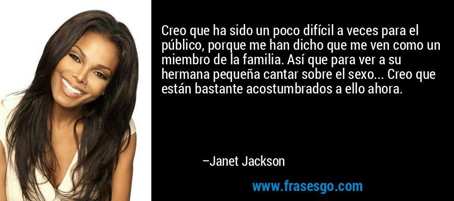 Creo que ha sido un poco difícil a veces para el público, porque me han dicho que me ven como un miembro de la familia. Así que para ver a su hermana pequeña cantar sobre el sexo... Creo que están bastante acostumbrados a ello ahora. – Janet Jackson