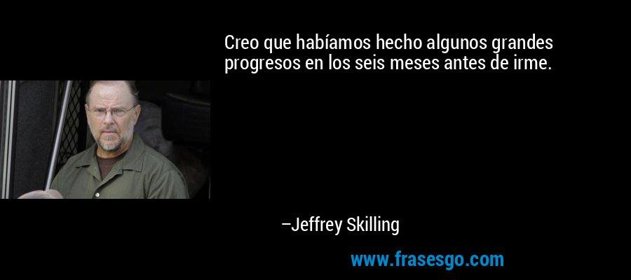Creo que habíamos hecho algunos grandes progresos en los seis meses antes de irme. – Jeffrey Skilling