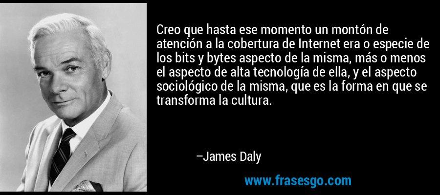 Creo que hasta ese momento un montón de atención a la cobertura de Internet era o especie de los bits y bytes aspecto de la misma, más o menos el aspecto de alta tecnología de ella, y el aspecto sociológico de la misma, que es la forma en que se transforma la cultura. – James Daly