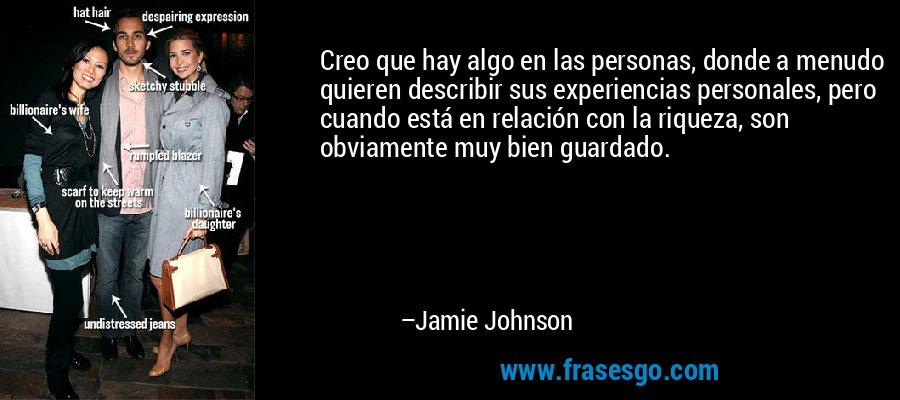 Creo que hay algo en las personas, donde a menudo quieren describir sus experiencias personales, pero cuando está en relación con la riqueza, son obviamente muy bien guardado. – Jamie Johnson