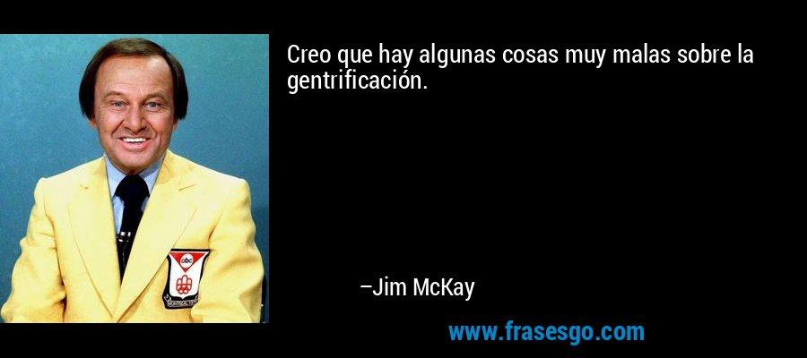Creo que hay algunas cosas muy malas sobre la gentrificación. – Jim McKay