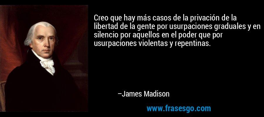 Creo que hay más casos de la privación de la libertad de la gente por usurpaciones graduales y en silencio por aquellos en el poder que por usurpaciones violentas y repentinas. – James Madison