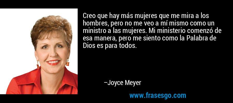 Creo que hay más mujeres que me mira a los hombres, pero no me veo a mí mismo como un ministro a las mujeres. Mi ministerio comenzó de esa manera, pero me siento como la Palabra de Dios es para todos. – Joyce Meyer
