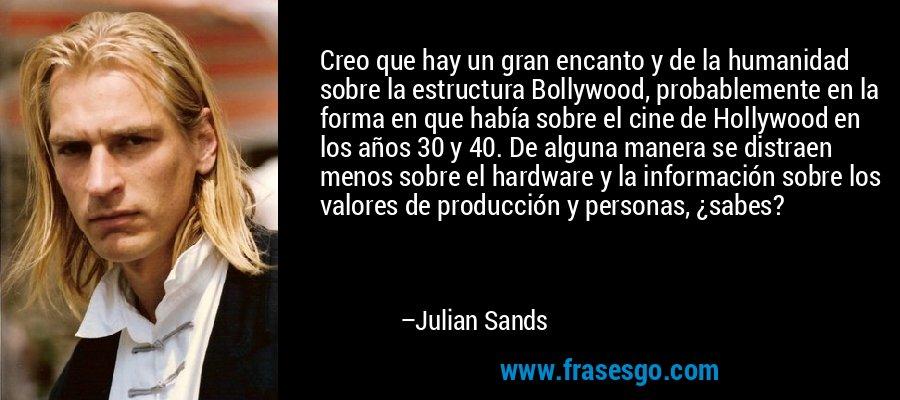 Creo que hay un gran encanto y de la humanidad sobre la estructura Bollywood, probablemente en la forma en que había sobre el cine de Hollywood en los años 30 y 40. De alguna manera se distraen menos sobre el hardware y la información sobre los valores de producción y personas, ¿sabes? – Julian Sands
