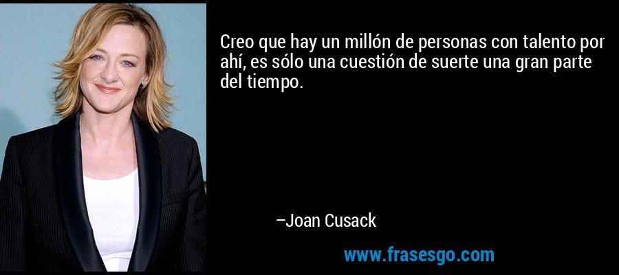Creo que hay un millón de personas con talento por ahí, es sólo una cuestión de suerte una gran parte del tiempo. – Joan Cusack