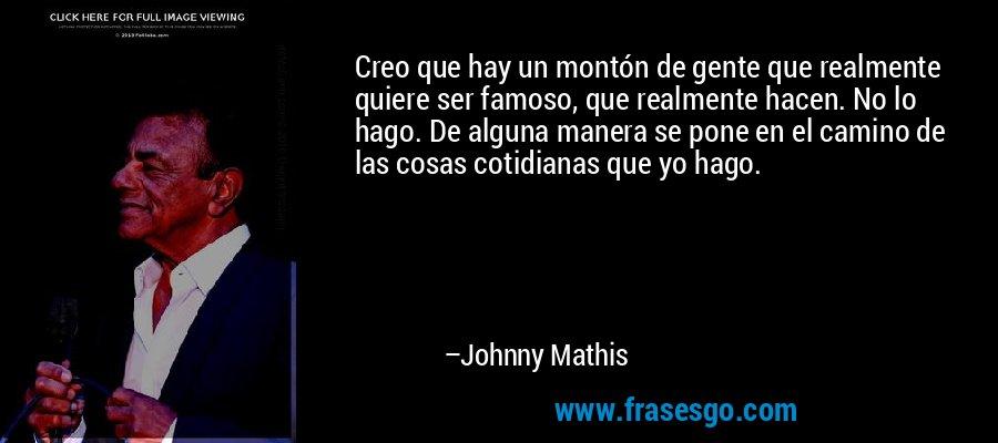 Creo que hay un montón de gente que realmente quiere ser famoso, que realmente hacen. No lo hago. De alguna manera se pone en el camino de las cosas cotidianas que yo hago. – Johnny Mathis