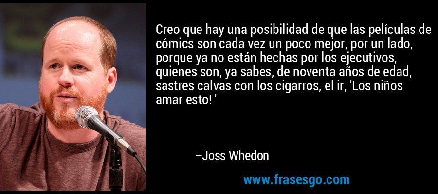 Creo que hay una posibilidad de que las películas de cómics son cada vez un poco mejor, por un lado, porque ya no están hechas por los ejecutivos, quienes son, ya sabes, de noventa años de edad, sastres calvas con los cigarros, el ir, 'Los niños amar esto! ' – Joss Whedon
