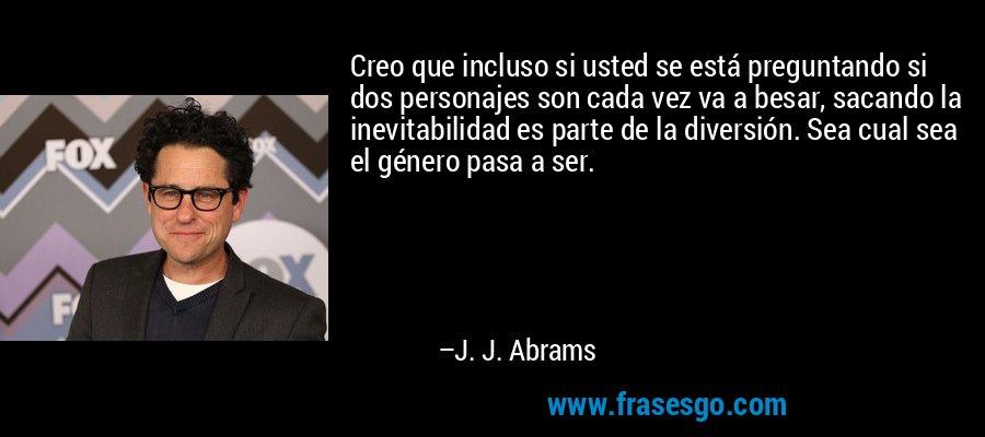 Creo que incluso si usted se está preguntando si dos personajes son cada vez va a besar, sacando la inevitabilidad es parte de la diversión. Sea cual sea el género pasa a ser. – J. J. Abrams