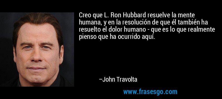 Creo que L. Ron Hubbard resuelve la mente humana, y en la resolución de que él también ha resuelto el dolor humano - que es lo que realmente pienso que ha ocurrido aquí. – John Travolta