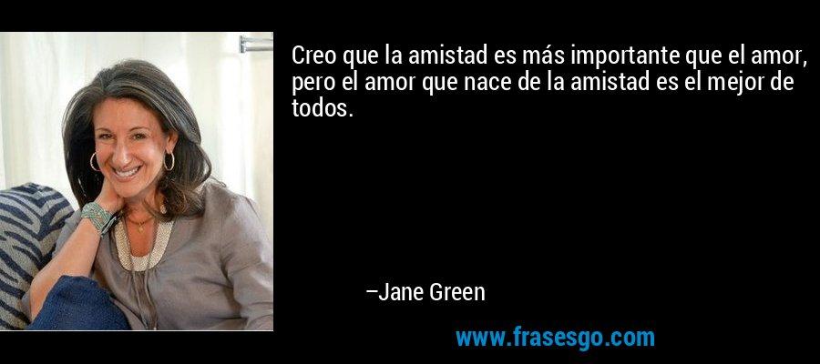 Creo que la amistad es más importante que el amor, pero el amor que nace de la amistad es el mejor de todos. – Jane Green