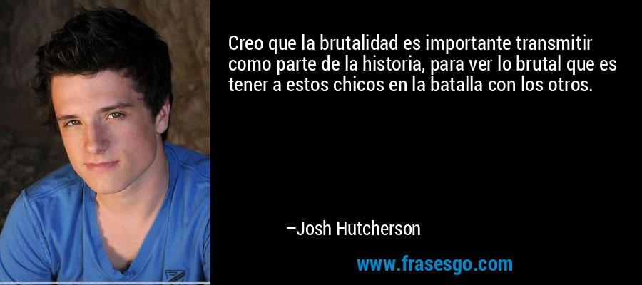 Creo que la brutalidad es importante transmitir como parte de la historia, para ver lo brutal que es tener a estos chicos en la batalla con los otros. – Josh Hutcherson