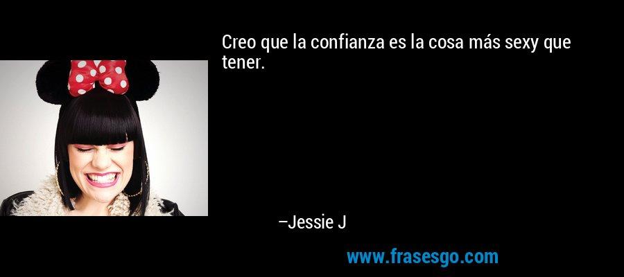Creo que la confianza es la cosa más sexy que tener. – Jessie J