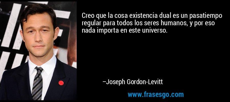 Creo que la cosa existencia dual es un pasatiempo regular para todos los seres humanos, y por eso nada importa en este universo. – Joseph Gordon-Levitt