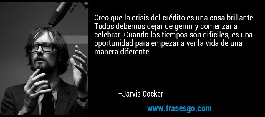 Creo que la crisis del crédito es una cosa brillante. Todos debemos dejar de gemir y comenzar a celebrar. Cuando los tiempos son difíciles, es una oportunidad para empezar a ver la vida de una manera diferente. – Jarvis Cocker