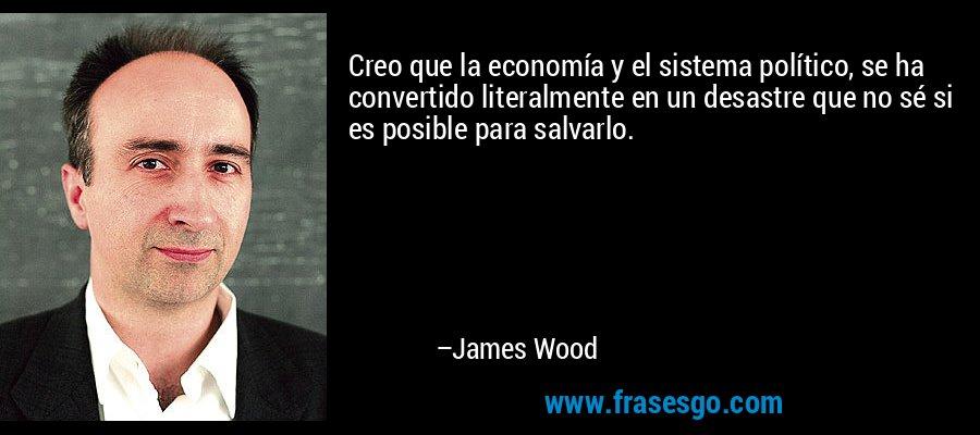 Creo que la economía y el sistema político, se ha convertido literalmente en un desastre que no sé si es posible para salvarlo. – James Wood