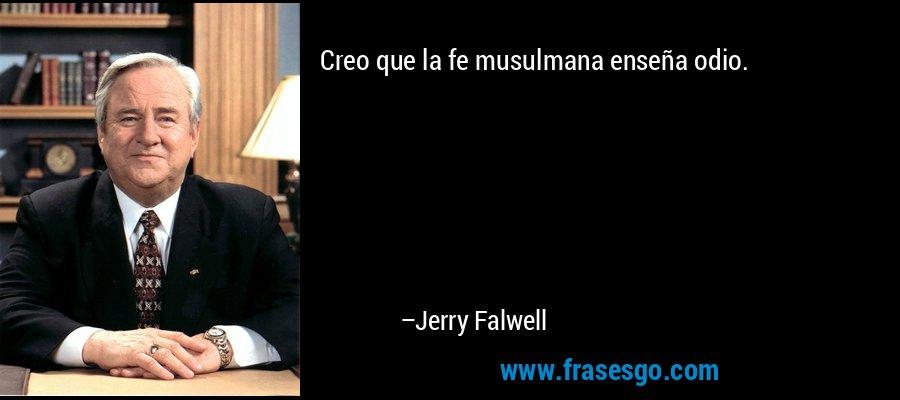 Creo que la fe musulmana enseña odio. – Jerry Falwell