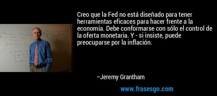 Creo que la Fed no está diseñado para tener herramientas eficaces para hacer frente a la economía. Debe conformarse con sólo el control de la oferta monetaria. Y - si insiste, puede preocuparse por la inflación. – Jeremy Grantham