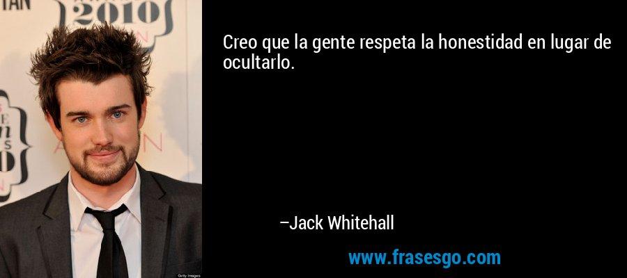 Creo que la gente respeta la honestidad en lugar de ocultarlo. – Jack Whitehall