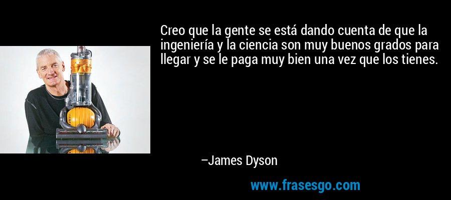 Creo que la gente se está dando cuenta de que la ingeniería y la ciencia son muy buenos grados para llegar y se le paga muy bien una vez que los tienes. – James Dyson