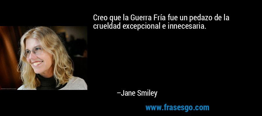 Creo que la Guerra Fría fue un pedazo de la crueldad excepcional e innecesaria. – Jane Smiley