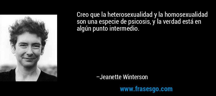 Creo que la heterosexualidad y la homosexualidad son una especie de psicosis, y la verdad está en algún punto intermedio. – Jeanette Winterson