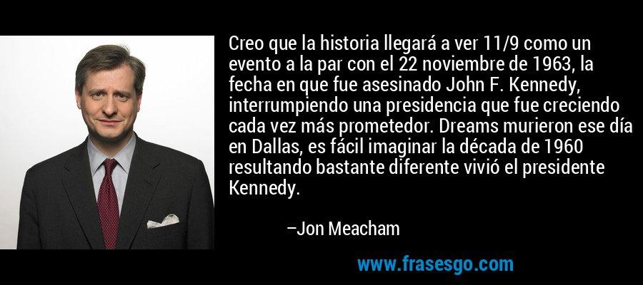 Creo que la historia llegará a ver 11/9 como un evento a la par con el 22 noviembre de 1963, la fecha en que fue asesinado John F. Kennedy, interrumpiendo una presidencia que fue creciendo cada vez más prometedor. Dreams murieron ese día en Dallas, es fácil imaginar la década de 1960 resultando bastante diferente vivió el presidente Kennedy. – Jon Meacham