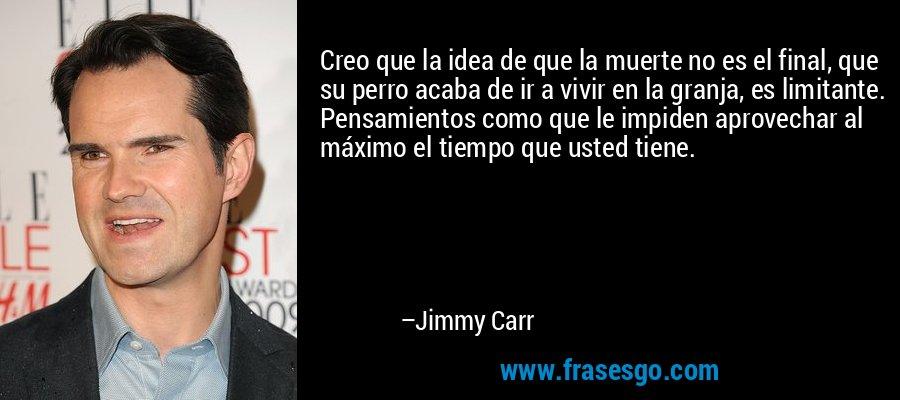 Creo que la idea de que la muerte no es el final, que su perro acaba de ir a vivir en la granja, es limitante. Pensamientos como que le impiden aprovechar al máximo el tiempo que usted tiene. – Jimmy Carr