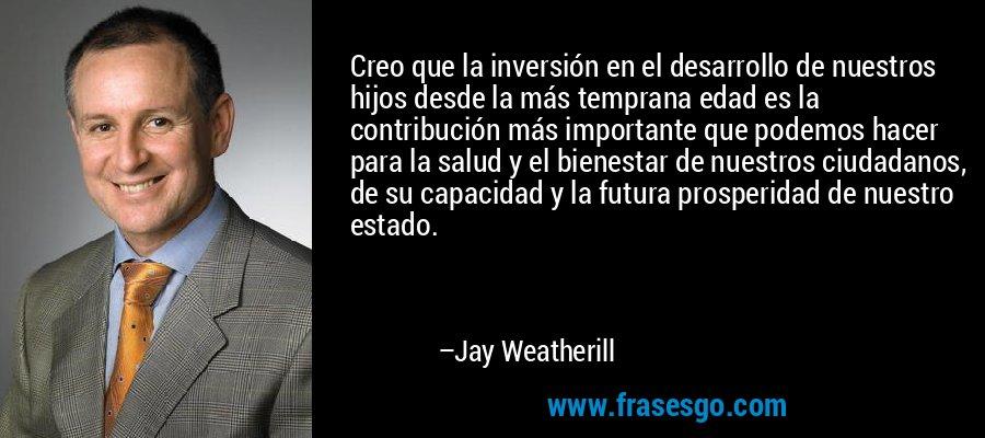 Creo que la inversión en el desarrollo de nuestros hijos desde la más temprana edad es la contribución más importante que podemos hacer para la salud y el bienestar de nuestros ciudadanos, de su capacidad y la futura prosperidad de nuestro estado. – Jay Weatherill