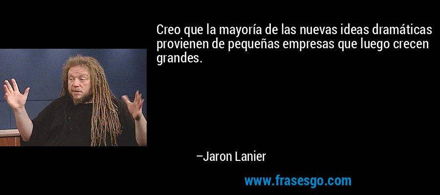 Creo que la mayoría de las nuevas ideas dramáticas provienen de pequeñas empresas que luego crecen grandes. – Jaron Lanier