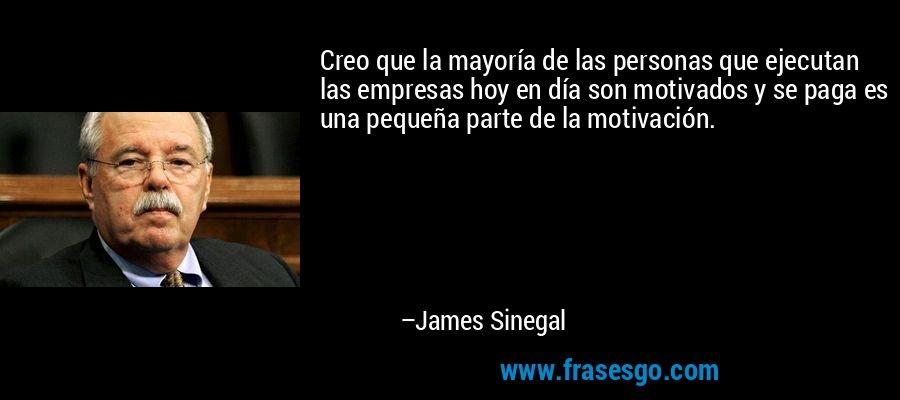 Creo que la mayoría de las personas que ejecutan las empresas hoy en día son motivados y se paga es una pequeña parte de la motivación. – James Sinegal
