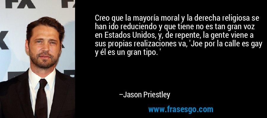Creo que la mayoría moral y la derecha religiosa se han ido reduciendo y que tiene no es tan gran voz en Estados Unidos, y, de repente, la gente viene a sus propias realizaciones va, 'Joe por la calle es gay y él es un gran tipo. ' – Jason Priestley