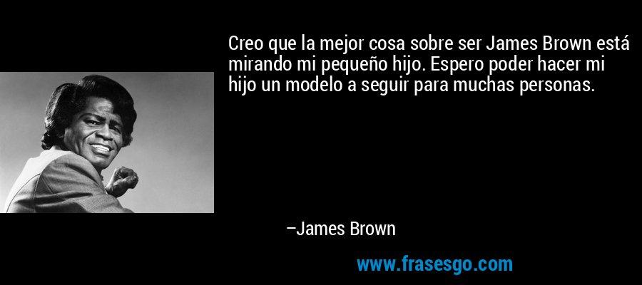 Creo que la mejor cosa sobre ser James Brown está mirando mi pequeño hijo. Espero poder hacer mi hijo un modelo a seguir para muchas personas. – James Brown