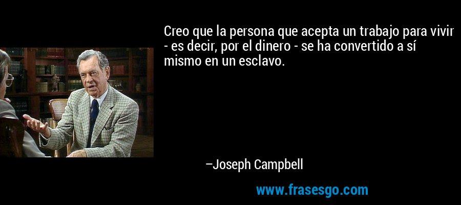 Creo que la persona que acepta un trabajo para vivir - es decir, por el dinero - se ha convertido a sí mismo en un esclavo. – Joseph Campbell