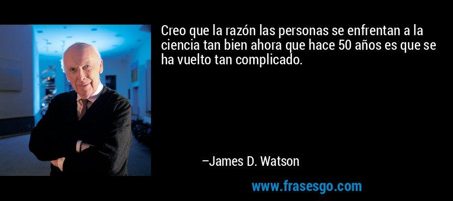 Creo que la razón las personas se enfrentan a la ciencia tan bien ahora que hace 50 años es que se ha vuelto tan complicado. – James D. Watson