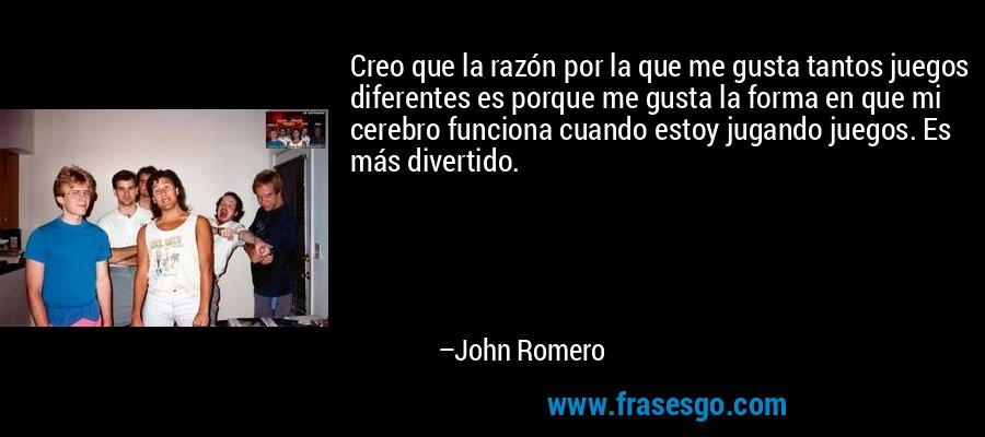 Creo que la razón por la que me gusta tantos juegos diferentes es porque me gusta la forma en que mi cerebro funciona cuando estoy jugando juegos. Es más divertido. – John Romero
